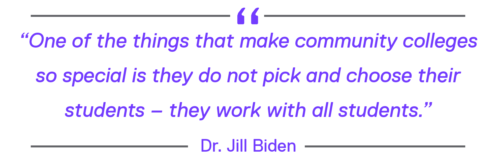 """""""One of the things that make community colleges so special is they do not pick and choose their students – they work with all students."""" by Dr. Jill Biden"""