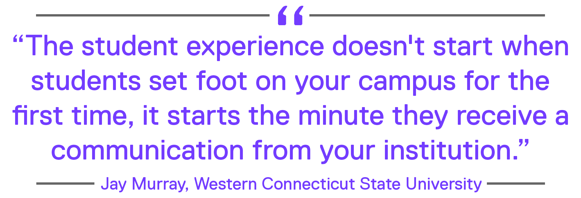 """""""The student experience doesn't start when students set foot on your campus for the first time, it starts the minute they receive a communication from your institution."""" – Jay Murray, Western Connecticut State University"""