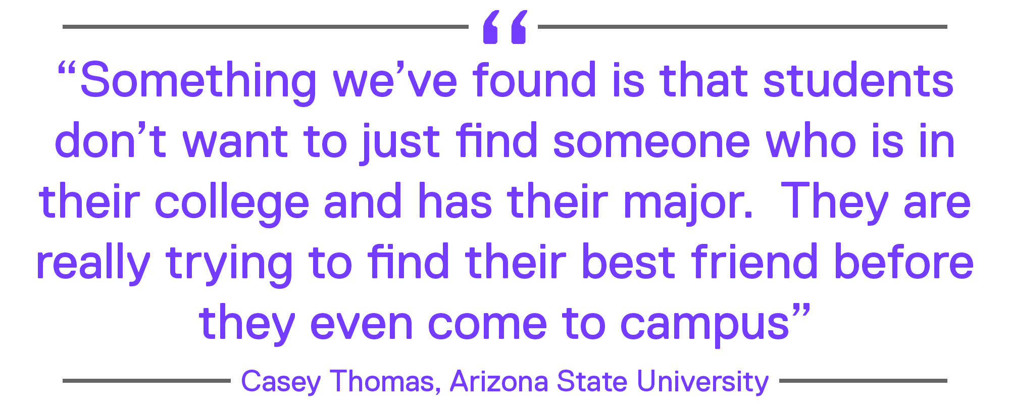 """""""Something we've found is that students don't want to just find someone who is in their college and has their major. They are really trying to find their best friend before they even come to campus."""" - Casey Thomas, Arizona State University"""