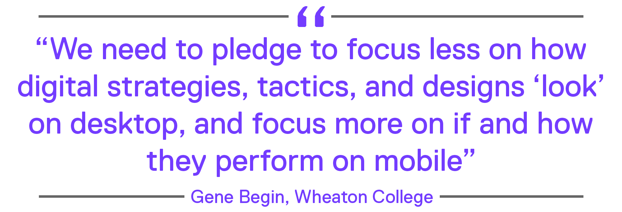 """We need to pledge to focus less on how digital strategies, tactics, and designs 'look' on desktop, and focus more on if and how they perform on mobile."""" – Gene Begin, Wheaton College"""